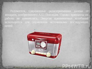 Разумеется, современные радиоприемники далеки от аппарата, изобретенного А.С. По
