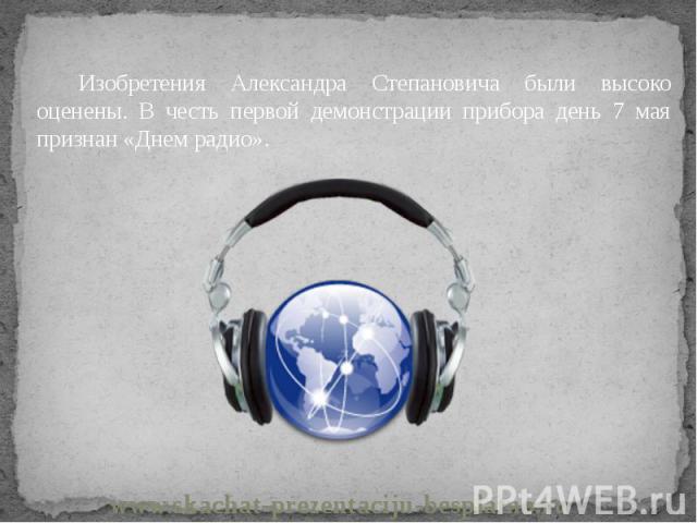 Изобретения Александра Степановича были высоко оценены. В честь первой демонстрации прибора день 7 мая признан «Днем радио». Изобретения Александра Степановича были высоко оценены. В честь первой демонстрации прибора день 7 мая признан «Днем радио».