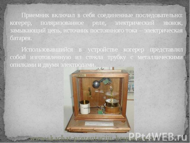 Приемник включал в себя соединенные последовательно: когерер, поляризованное реле, электрический звонок, замыкающий цепь, источник постоянного тока – электрическая батарея. Приемник включал в себя соединенные последовательно: когерер, поляризованное…
