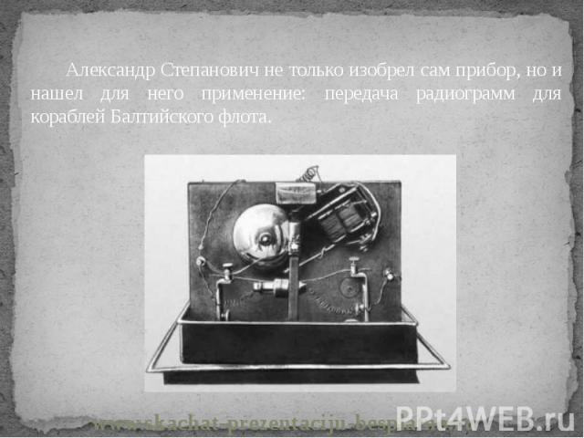 Александр Степанович не только изобрел сам прибор, но и нашел для него применение: передача радиограмм для кораблей Балтийского флота. Александр Степанович не только изобрел сам прибор, но и нашел для него применение: передача радиограмм для корабле…