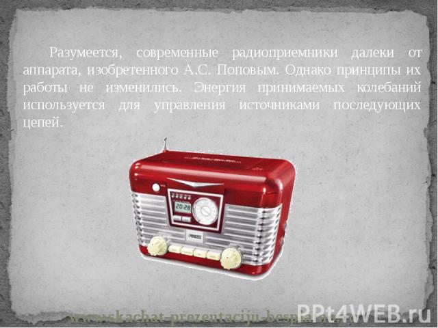 Разумеется, современные радиоприемники далеки от аппарата, изобретенного А.С. Поповым. Однако принципы их работы не изменились. Энергия принимаемых колебаний используется для управления источниками последующих цепей. Разумеется, современные радиопри…