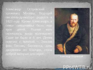 Александр Островский – уроженец Москвы. Будущий писатель-драматург родился в 182