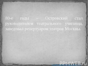 80-е годы – Островский стал руководителем театрального училища, заведовал реперт