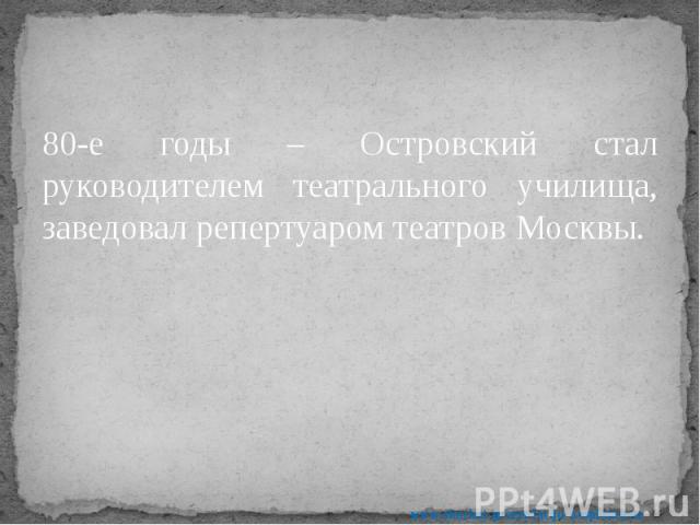80-е годы – Островский стал руководителем театрального училища, заведовал репертуаром театров Москвы. 80-е годы – Островский стал руководителем театрального училища, заведовал репертуаром театров Москвы.