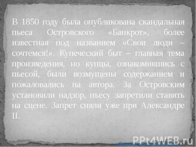 В 1850 году была опубликована скандальная пьеса Островского «Банкрот», более известная под названием «Свои люди – сочтемся!». Купеческий быт – главная тема произведения, но купцы, ознакомившись с пьесой, были возмущены содержанием и пожаловались на …