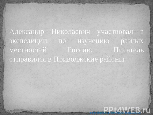 Александр Николаевич участвовал в экспедиции по изучению разных местностей России. Писатель отправился в Приволжские районы. Александр Николаевич участвовал в экспедиции по изучению разных местностей России. Писатель отправился в Приволжские районы.