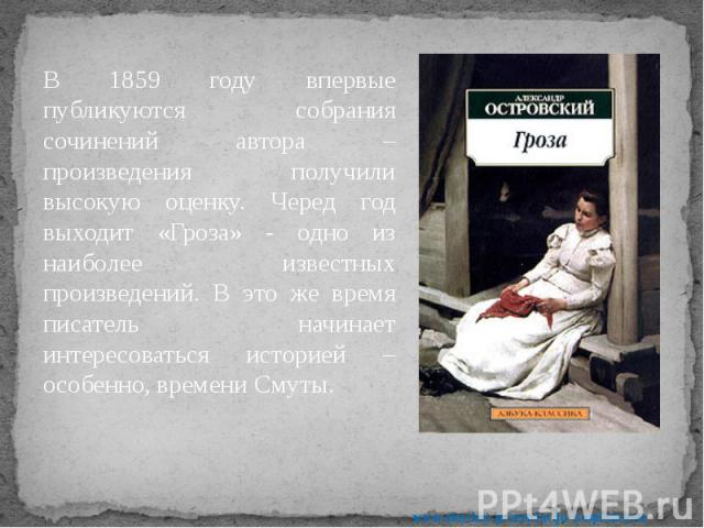 В 1859 году впервые публикуются собрания сочинений автора – произведения получили высокую оценку. Черед год выходит «Гроза» - одно из наиболее известных произведений. В это же время писатель начинает интересоваться историей – особенно, времени Смуты…