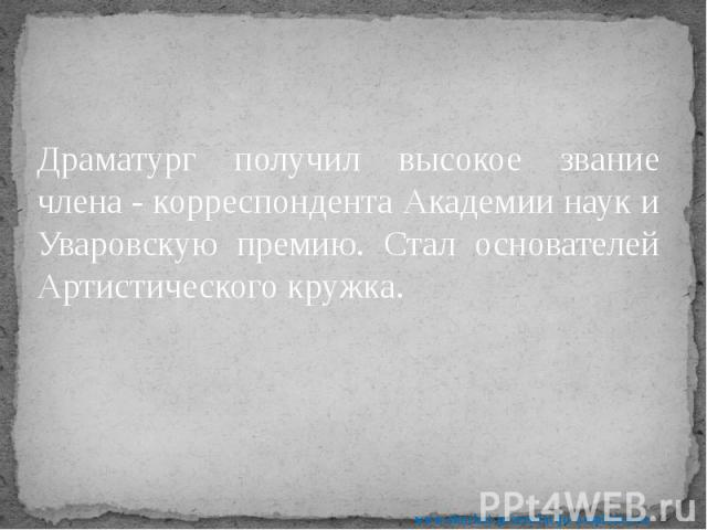 Драматург получил высокое звание члена - корреспондента Академии наук и Уваровскую премию. Стал основателей Артистического кружка. Драматург получил высокое звание члена - корреспондента Академии наук и Уваровскую премию. Стал основателей Артистичес…