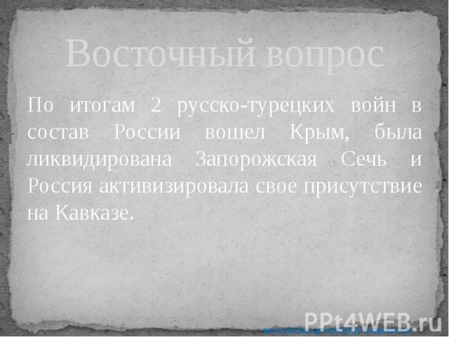 Восточный вопрос По итогам 2 русско-турецких войн в состав России вошел Крым, была ликвидирована Запорожская Сечь и Россия активизировала свое присутствие на Кавказе.