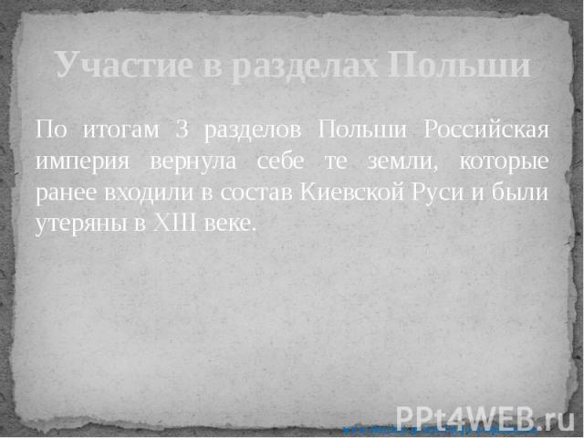 Участие в разделах Польши По итогам 3 разделов Польши Российская империя вернула себе те земли, которые ранее входили в состав Киевской Руси и были утеряны в XIII веке.