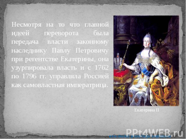 Несмотря на то что главной идеей переворота была передача власти законному наследнику Павлу Петровичу при регентстве Екатерины, она узурпировала власть и с 1762 по 1796 гг. управляла Россией как самовластная императрица. Несмотря на то что главной и…