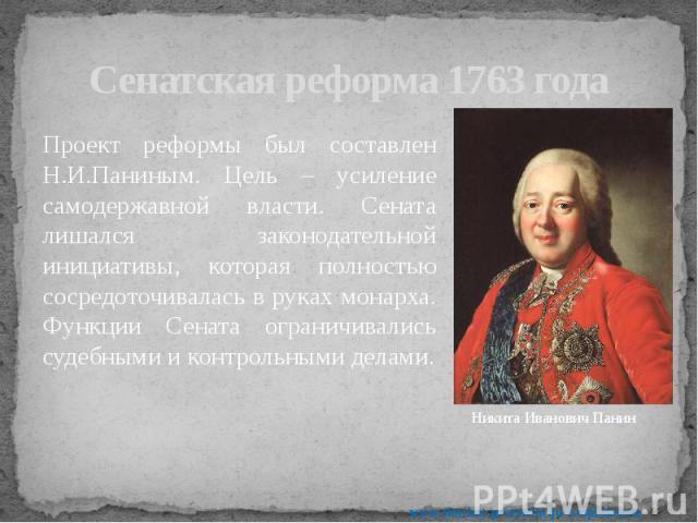 Сенатская реформа 1763 года Проект реформы был составлен Н.И.Паниным. Цель – усиление самодержавной власти. Сената лишался законодательной инициативы, которая полностью сосредоточивалась в руках монарха. Функции Сената ограничивались судебными и кон…