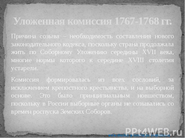 Уложенная комиссия 1767-1768 гг. Причина созыва – необходимость составления нового законодательного кодекса, поскольку страна продолжала жить по Соборному Уложению середины XVII века, многие нормы которого к середине XVIII столетия устарели. Комисси…