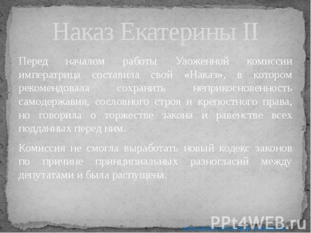 Наказ Екатерины II Перед началом работы Уложенной комиссии императрица составила свой «Наказ», в котором рекомендовала сохранить неприкосновенность самодержавия, сословного строя и крепостного права, но говорила о торжестве закона и равенстве всех п…