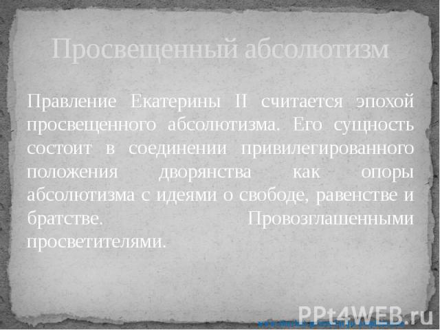 Просвещенный абсолютизм Правление Екатерины II считается эпохой просвещенного абсолютизма. Его сущность состоит в соединении привилегированного положения дворянства как опоры абсолютизма с идеями о свободе, равенстве и братстве. Провозглашенными про…