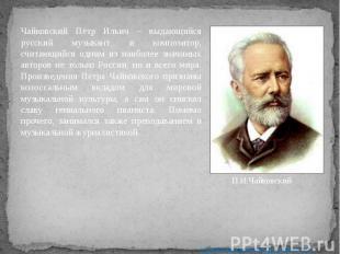 Чайковский Пётр Ильич – выдающийся русский музыкант и композитор, считающийся од