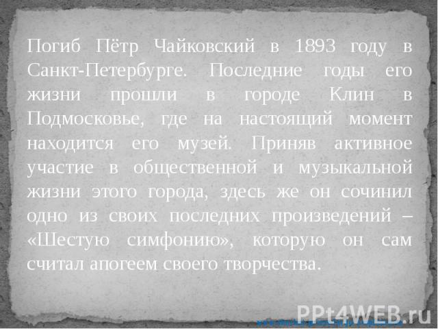 Погиб Пётр Чайковский в 1893 году в Санкт-Петербурге. Последние годы его жизни прошли в городе Клин в Подмосковье, где на настоящий момент находится его музей. Приняв активное участие в общественной и музыкальной жизни этого города, здесь же он сочи…