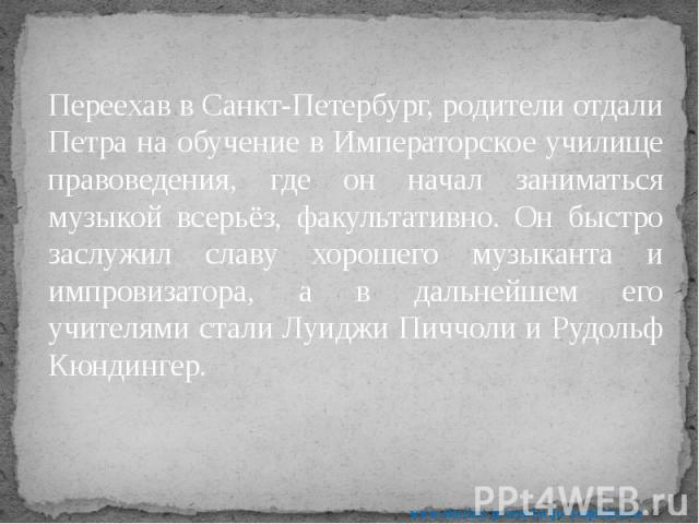 Переехав в Санкт-Петербург, родители отдали Петра на обучение в Императорское училище правоведения, где он начал заниматься музыкой всерьёз, факультативно. Он быстро заслужил славу хорошего музыканта и импровизатора, а в дальнейшем его учителями ста…