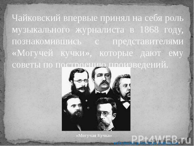 Чайковский впервые принял на себя роль музыкального журналиста в 1868 году, познакомившись с представителями «Могучей кучки», которые дают ему советы по построению произведений. Чайковский впервые принял на себя роль музыкального журналиста в 1868 г…