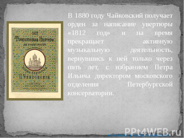 В 1880 году Чайковский получает орден за написание увертюры «1812 год» и на время прекращает активную музыкальную деятельность, вернувшись к ней только через пять лет, с избранием Петра Ильича директором московского отделения Петербургской консерват…