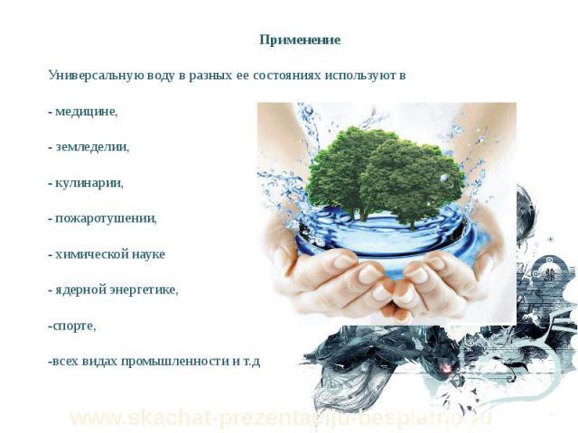 Применение Применение Универсальную воду в разных ее состояниях используют в - медицине, - земледелии, - кулинарии, - пожаротушении, - химической науке - ядерной энергетике, -спорте, -всех видах промышленности и т.д