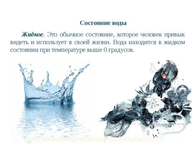 Состояние воды Состояние воды Жидкое. Это обычное состояние, которое человек привык видеть и использует в своей жизни. Вода находится в жидком состоянии при температуре выше 0 градусов.
