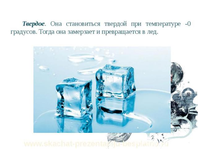 Твердое. Она становиться твердой при температуре -0 градусов. Тогда она замерзает и превращается в лед. Твердое. Она становиться твердой при температуре -0 градусов. Тогда она замерзает и превращается в лед.
