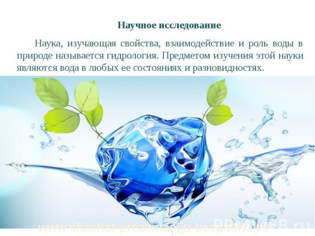 Научное исследование Научное исследование Наука, изучающая свойства, взаимодействие и роль воды в природе называется гидрология. Предметом изучения этой науки являются вода в любых ее состояниях и разновидностях.
