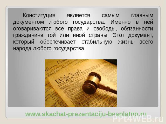 Конституция является самым главным документом любого государства. Именно в ней оговариваются все права и свободы, обязанности гражданина той или иной страны. Этот документ, который обеспечивает стабильную жизнь всего народа любого государства. Конст…