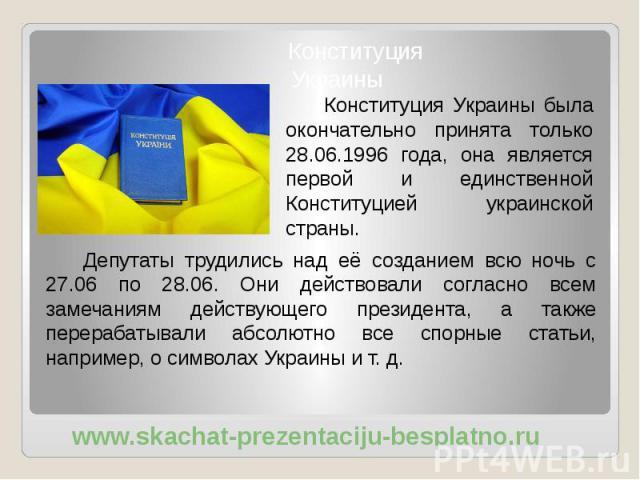 Депутаты трудились над её созданием всю ночь с 27.06 по 28.06. Они действовали согласно всем замечаниям действующего президента, а также перерабатывали абсолютно все спорные статьи, например, о символах Украины и т. д. Депутаты трудились над её созд…