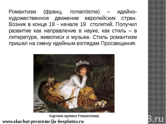 Романтизм (франц. romantisme) – идейно-художественное движение европейских стран. Возник в конце 18 - начале 19 столетий. Получил развитие как направление в науке, как стиль – в литературе, живописи и музыке. Стиль романтизм пришел на смену идейным …