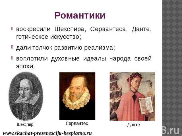 Романтики воскресили Шекспира, Сервантеса, Данте, готическое искусство; дали толчок развитию реализма; воплотили духовные идеалы народа своей эпохи.