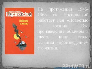 На протяжении 1945-1963 гг. Паустовский работает над «Повестью о жизни». Это про