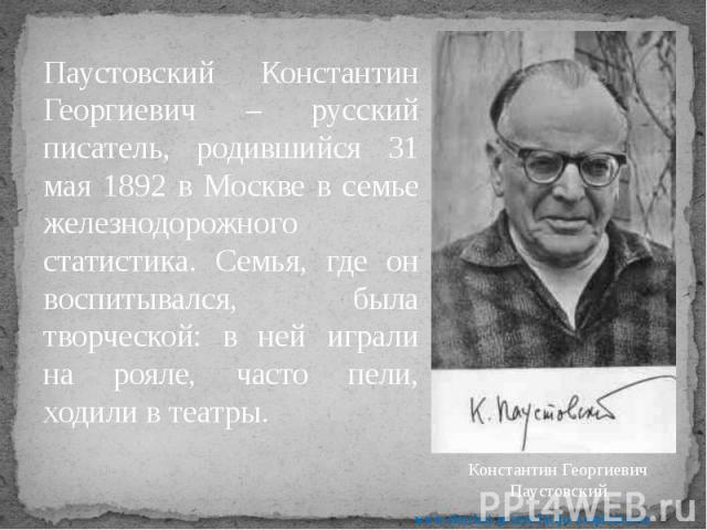 Паустовский Константин Георгиевич – русский писатель, родившийся 31 мая 1892 в Москве в семье железнодорожного статистика. Семья, где он воспитывался, была творческой: в ней играли на рояле, часто пели, ходили в театры. Паустовский Константин Георги…