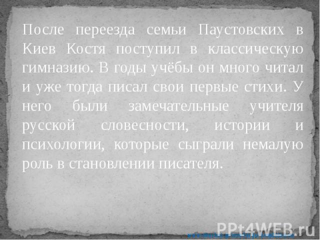 После переезда семьи Паустовских в Киев Костя поступил в классическую гимназию. В годы учёбы он много читал и уже тогда писал свои первые стихи. У него были замечательные учителя русской словесности, истории и психологии, которые сыграли немалую рол…