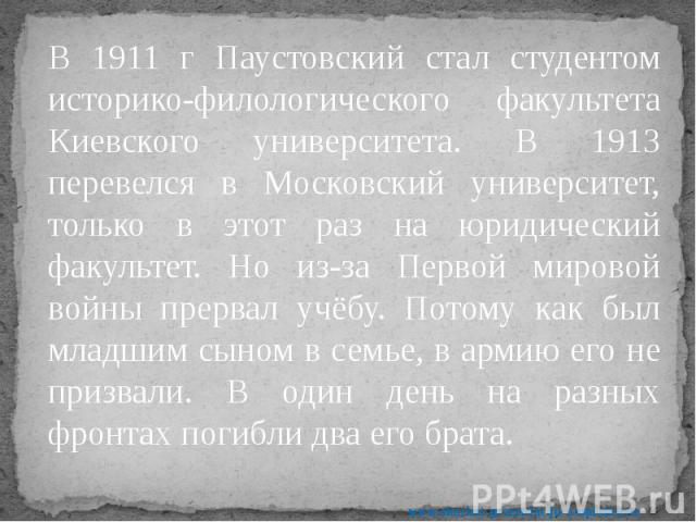 В 1911 г Паустовский стал студентом историко-филологического факультета Киевского университета. В 1913 перевелся в Московский университет, только в этот раз на юридический факультет. Но из-за Первой мировой войны прервал учёбу. Потому как был младши…