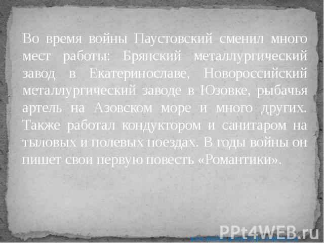 Во время войны Паустовский сменил много мест работы: Брянский металлургический завод в Екатеринославе, Новороссийский металлургический заводе в Юзовке, рыбачья артель на Азовском море и много других. Также работал кондуктором и санитаром на тыловых …