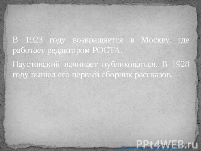 В 1923 году возвращается в Москву, где работает редактором РОСТА. В 1923 году возвращается в Москву, где работает редактором РОСТА. Паустовский начинает публиковаться. В 1928 году вышел его первый сборник рассказов.