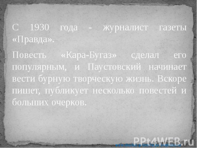 С 1930 года - журналист газеты «Правда». С 1930 года - журналист газеты «Правда». Повесть «Кара-Бугаз» сделал его популярным, и Паустовский начинает вести бурную творческую жизнь. Вскоре пишет, публикует несколько повестей и больших очерков.