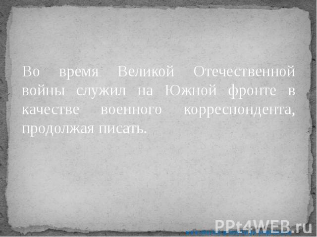 Во время Великой Отечественной войны служил на Южной фронте в качестве военного корреспондента, продолжая писать. Во время Великой Отечественной войны служил на Южной фронте в качестве военного корреспондента, продолжая писать.