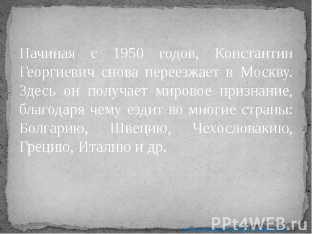 Начиная с 1950 годов, Константин Георгиевич снова переезжает в Москву. Здесь он получает мировое признание, благодаря чему ездит во многие страны: Болгарию, Швецию, Чехословакию, Грецию, Италию и др. Начиная с 1950 годов, Константин Георгиевич снова…