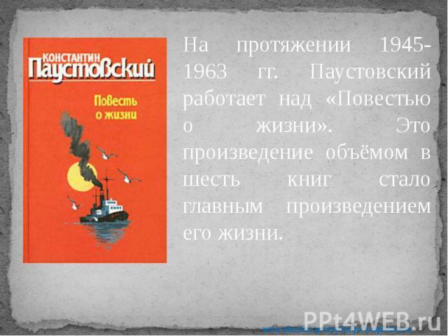 На протяжении 1945-1963 гг. Паустовский работает над «Повестью о жизни». Это произведение объёмом в шесть книг стало главным произведением его жизни. На протяжении 1945-1963 гг. Паустовский работает над «Повестью о жизни». Это произведение объёмом в…