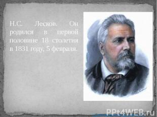 Н.С. Лесков. Он родился в первой половине 18 столетия в 1831 году, 5 февраля. Н.