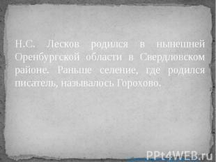 Н.С. Лесков родился в нынешней Оренбургской области в Свердловском районе. Раньш