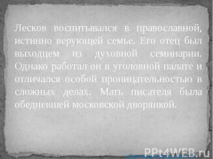 Лесков воспитывался в православной, истинно верующей семье. Его отец был выходце