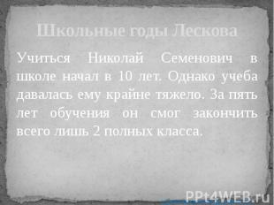 Школьные годы Лескова Учиться Николай Семенович в школе начал в 10 лет. Однако у