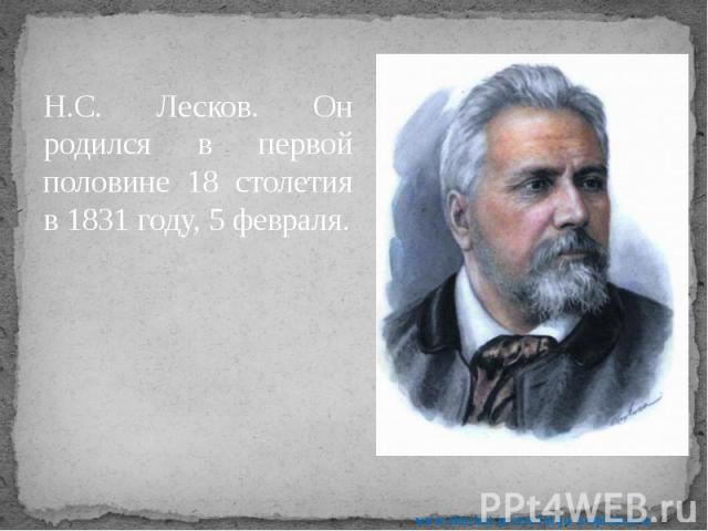 Н.С. Лесков. Он родился в первой половине 18 столетия в 1831 году, 5 февраля. Н.С. Лесков. Он родился в первой половине 18 столетия в 1831 году, 5 февраля.
