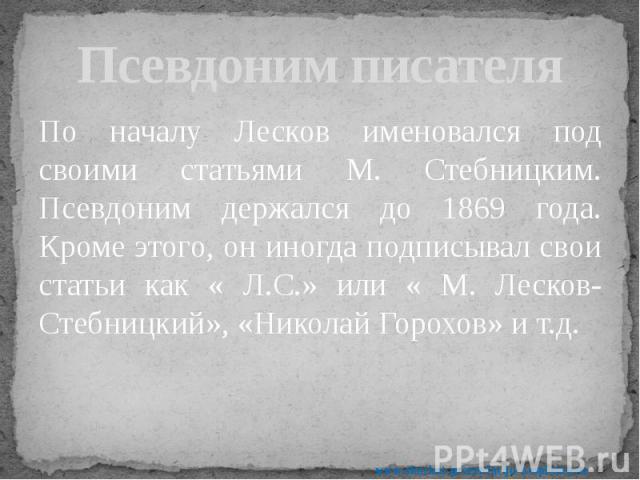 Псевдоним писателя По началу Лесков именовался под своими статьями М. Стебницким. Псевдоним держался до 1869 года. Кроме этого, он иногда подписывал свои статьи как « Л.С.» или « М. Лесков-Стебницкий», «Николай Горохов» и т.д.