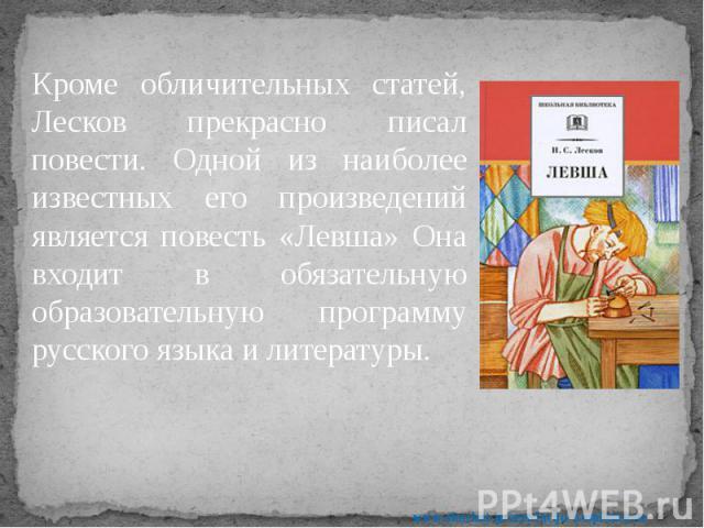 Кроме обличительных статей, Лесков прекрасно писал повести. Одной из наиболее известных его произведений является повесть «Левша» Она входит в обязательную образовательную программу русского языка и литературы. Кроме обличительных статей, Лесков пре…