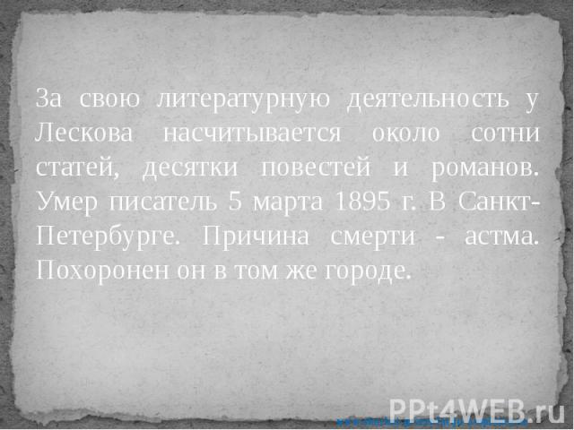За свою литературную деятельность у Лескова насчитывается около сотни статей, десятки повестей и романов. Умер писатель 5 марта 1895 г. В Санкт- Петербурге. Причина смерти - астма. Похоронен он в том же городе. За свою литературную деятельность у Ле…